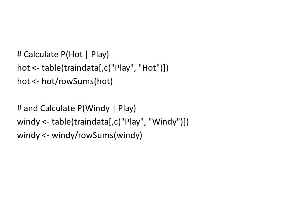 # Calculate P(Hot | Play) hot <- table(traindata[,c( Play , Hot )]) hot <- hot/rowSums(hot) # and Calculate P(Windy | Play) windy <- table(traindata[,c( Play , Windy )]) windy <- windy/rowSums(windy)